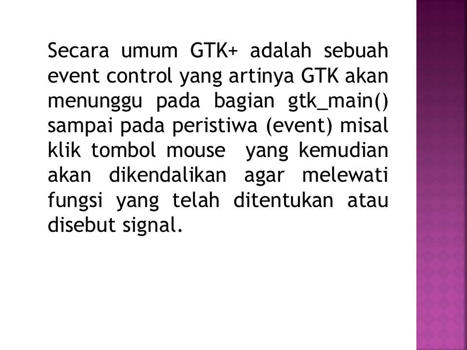Secara umum GTK+ adalah sebuah event control yang artinya GTK akan menunggu pada bagian gtk_main() sampai pada peristiwa (event) misal klik tombol mouse yang kemudian akan dikendalikan agar melewati fungsi yang telah ditentukan atau disebut signal.