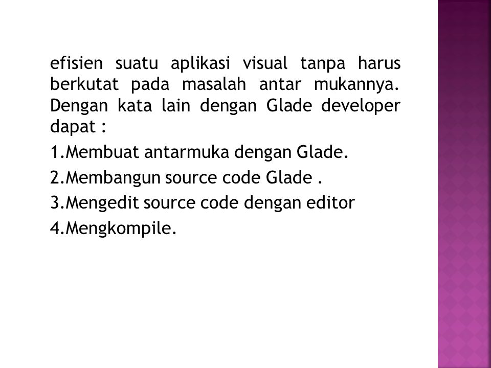 efisien suatu aplikasi visual tanpa harus berkutat pada masalah antar mukannya. Dengan kata lain dengan Glade developer dapat : 1.Membuat antarmuka de