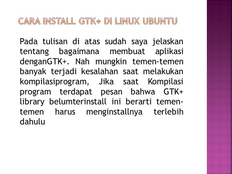 Pada tulisan di atas sudah saya jelaskan tentang bagaimana membuat aplikasi denganGTK+. Nah mungkin temen-temen banyak terjadi kesalahan saat melakuka