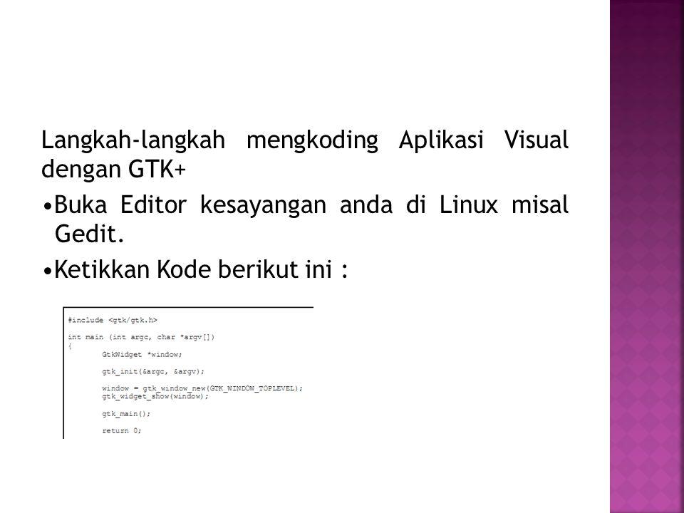 Langkah-langkah mengkoding Aplikasi Visual dengan GTK+ Buka Editor kesayangan anda di Linux misal Gedit. Ketikkan Kode berikut ini :