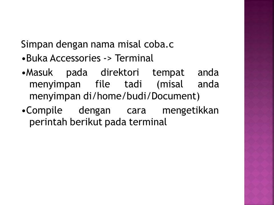 Simpan dengan nama misal coba.c Buka Accessories -> Terminal Masuk pada direktori tempat anda menyimpan file tadi (misal anda menyimpan di/home/budi/Document) Compile dengan cara mengetikkan perintah berikut pada terminal