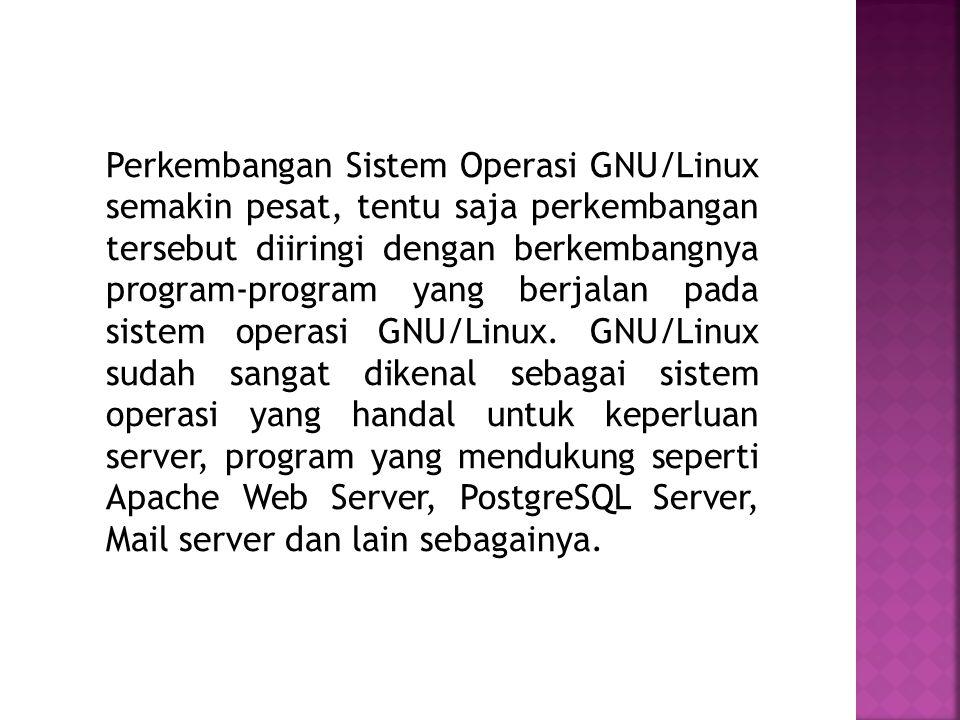 Perkembangan Sistem Operasi GNU/Linux semakin pesat, tentu saja perkembangan tersebut diiringi dengan berkembangnya program-program yang berjalan pada sistem operasi GNU/Linux.