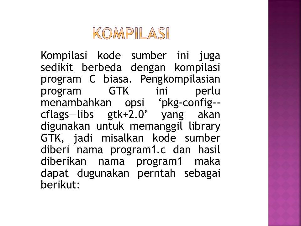 Kompilasi kode sumber ini juga sedikit berbeda dengan kompilasi program C biasa. Pengkompilasian program GTK ini perlu menambahkan opsi 'pkg-config--