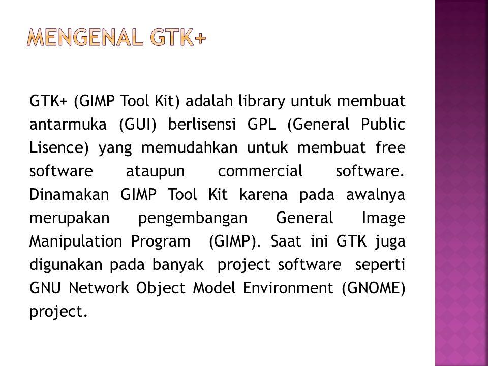 GTK+ (GIMP Tool Kit) adalah library untuk membuat antarmuka (GUI) berlisensi GPL (General Public Lisence) yang memudahkan untuk membuat free software ataupun commercial software.