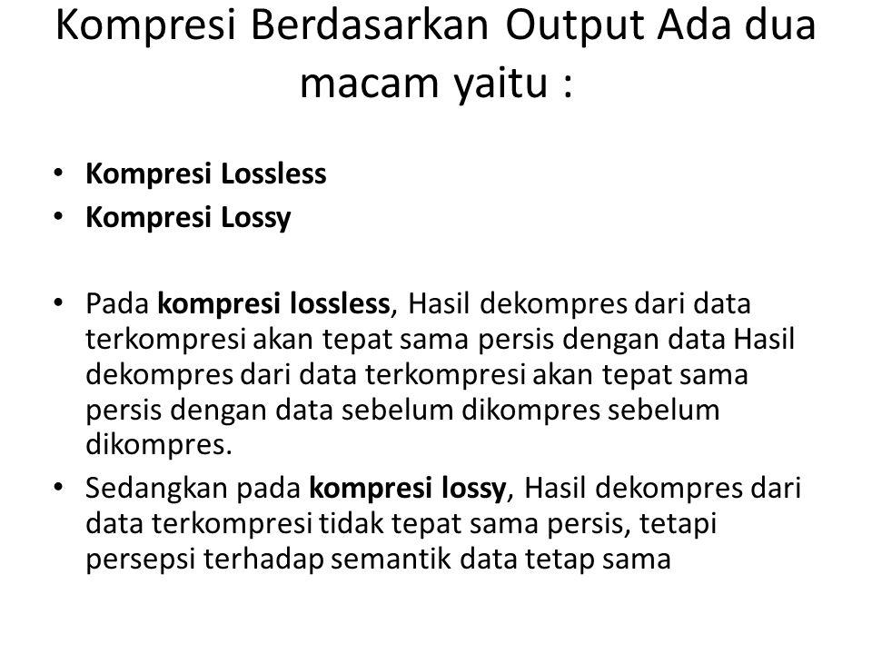 Kompresi Berdasarkan Output Ada dua macam yaitu : Kompresi Lossless Kompresi Lossy Pada kompresi lossless, Hasil dekompres dari data terkompresi akan