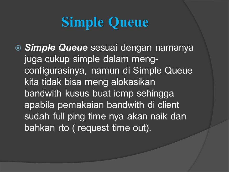 Simple Queue  Simple Queue sesuai dengan namanya juga cukup simple dalam meng- configurasinya, namun di Simple Queue kita tidak bisa meng alokasikan