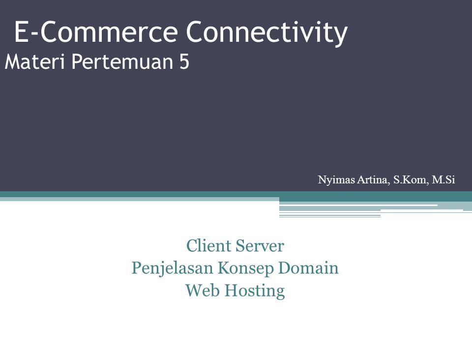 E-Commerce Connectivity Materi Pertemuan 5 Client Server Penjelasan Konsep Domain Web Hosting Nyimas Artina, S.Kom, M.Si