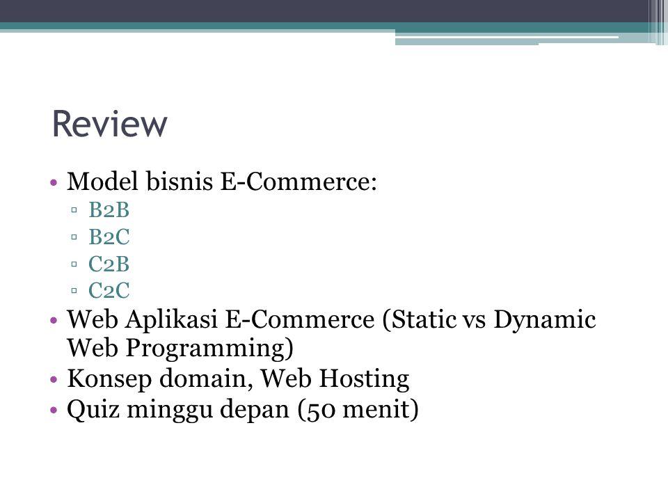 Review Model bisnis E-Commerce: ▫B2B ▫B2C ▫C2B ▫C2C Web Aplikasi E-Commerce (Static vs Dynamic Web Programming) Konsep domain, Web Hosting Quiz minggu depan (50 menit)