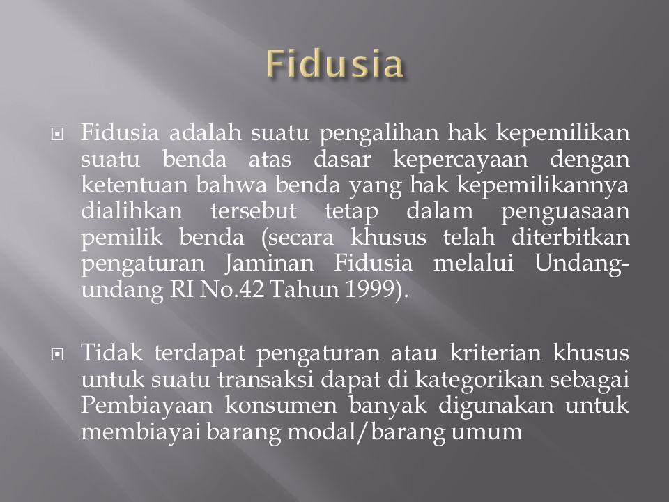  Fidusia adalah suatu pengalihan hak kepemilikan suatu benda atas dasar kepercayaan dengan ketentuan bahwa benda yang hak kepemilikannya dialihkan tersebut tetap dalam penguasaan pemilik benda (secara khusus telah diterbitkan pengaturan Jaminan Fidusia melalui Undang- undang RI No.42 Tahun 1999).