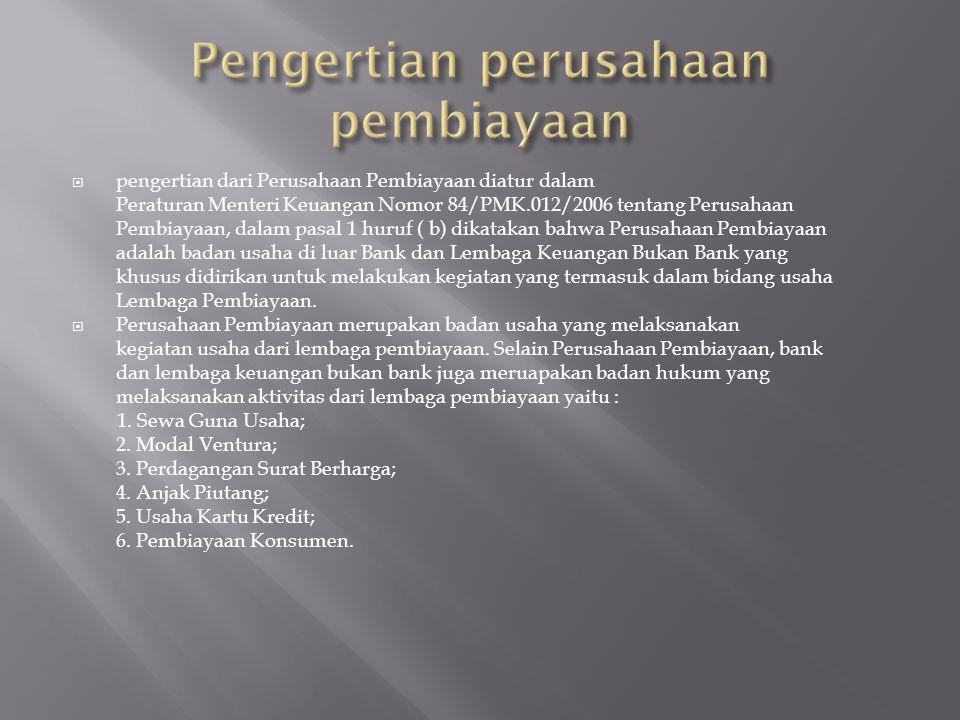  pengertian dari Perusahaan Pembiayaan diatur dalam Peraturan Menteri Keuangan Nomor 84/PMK.012/2006 tentang Perusahaan Pembiayaan, dalam pasal 1 hur