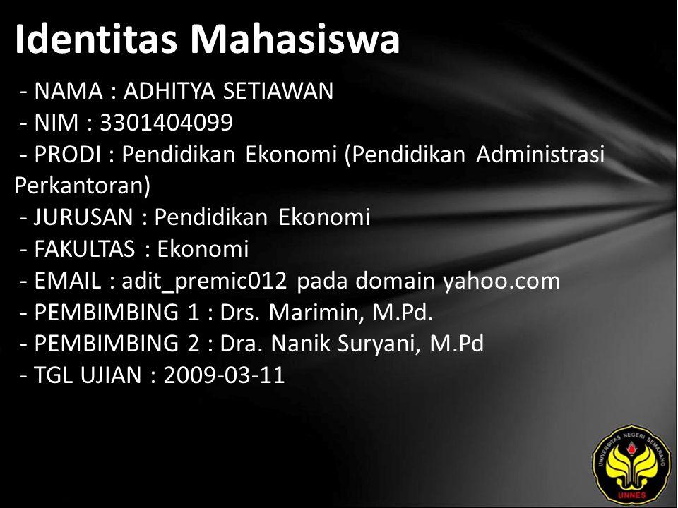 Identitas Mahasiswa - NAMA : ADHITYA SETIAWAN - NIM : 3301404099 - PRODI : Pendidikan Ekonomi (Pendidikan Administrasi Perkantoran) - JURUSAN : Pendidikan Ekonomi - FAKULTAS : Ekonomi - EMAIL : adit_premic012 pada domain yahoo.com - PEMBIMBING 1 : Drs.