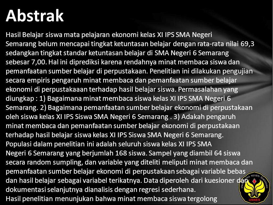 Abstrak Hasil Belajar siswa mata pelajaran ekonomi kelas XI IPS SMA Negeri Semarang belum mencapai tingkat ketuntasan belajar dengan rata-rata nilai 69,3 sedangkan tingkat standar ketuntasan belajar di SMA Negeri 6 Semarang sebesar 7,00.