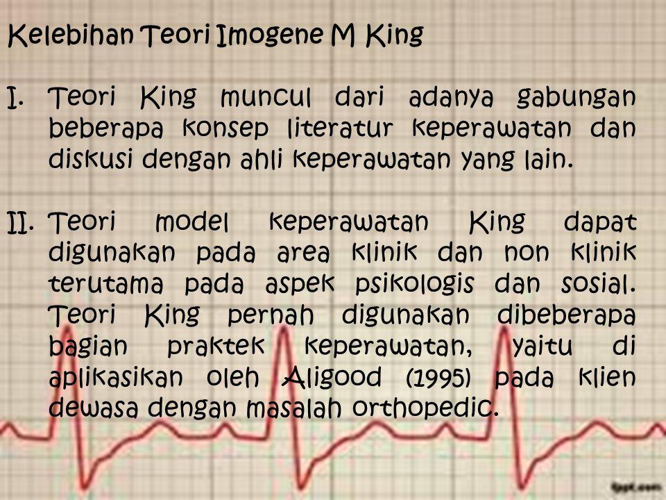 Kelebihan Teori Imogene M King I.Teori King muncul dari adanya gabungan beberapa konsep literatur keperawatan dan diskusi dengan ahli keperawatan yang lain.