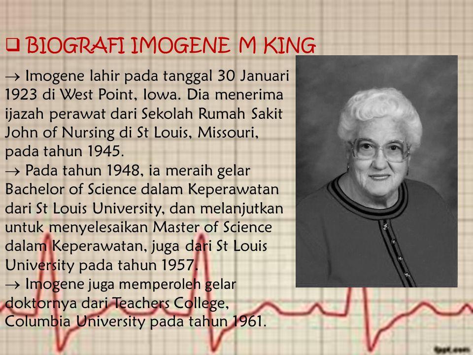  BIOGRAFI IMOGENE M KING  Imogene lahir pada tanggal 30 Januari 1923 di West Point, Iowa. Dia menerima ijazah perawat dari Sekolah Rumah Sakit John