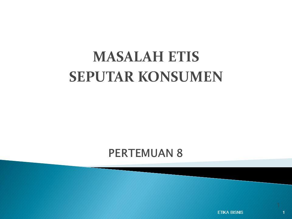 PERTEMUAN 8 ETIKA BISNIS1 1 MASALAH ETIS SEPUTAR KONSUMEN