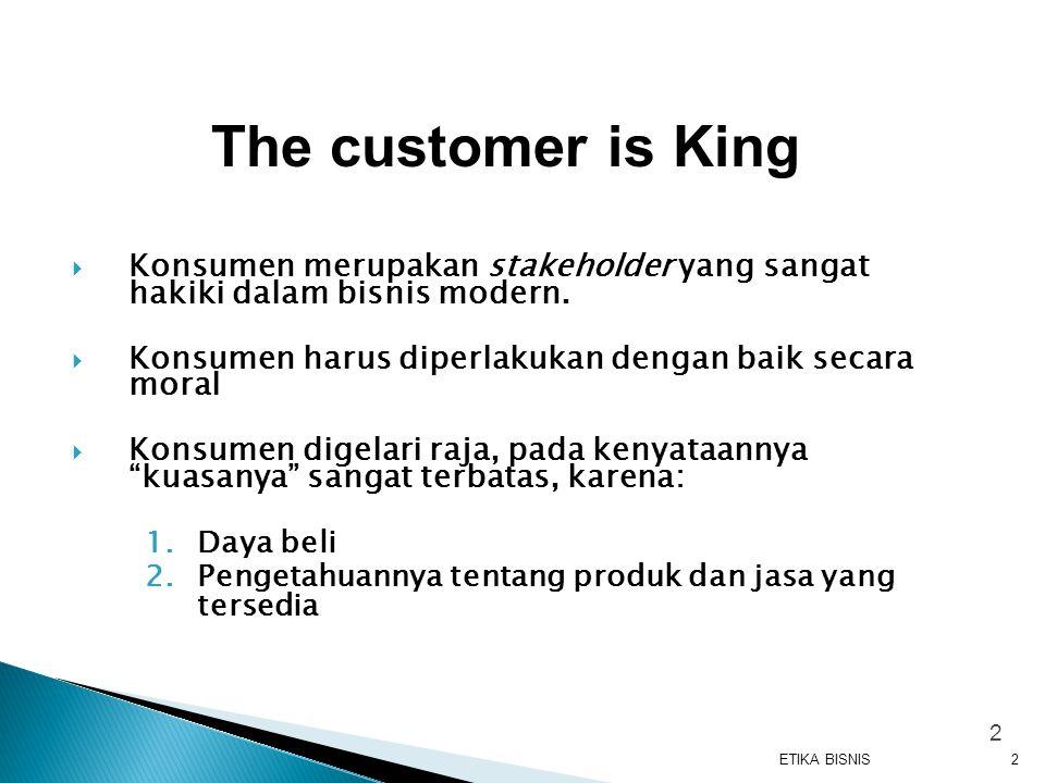  Konsumen merupakan stakeholder yang sangat hakiki dalam bisnis modern.  Konsumen harus diperlakukan dengan baik secara moral  Konsumen digelari ra