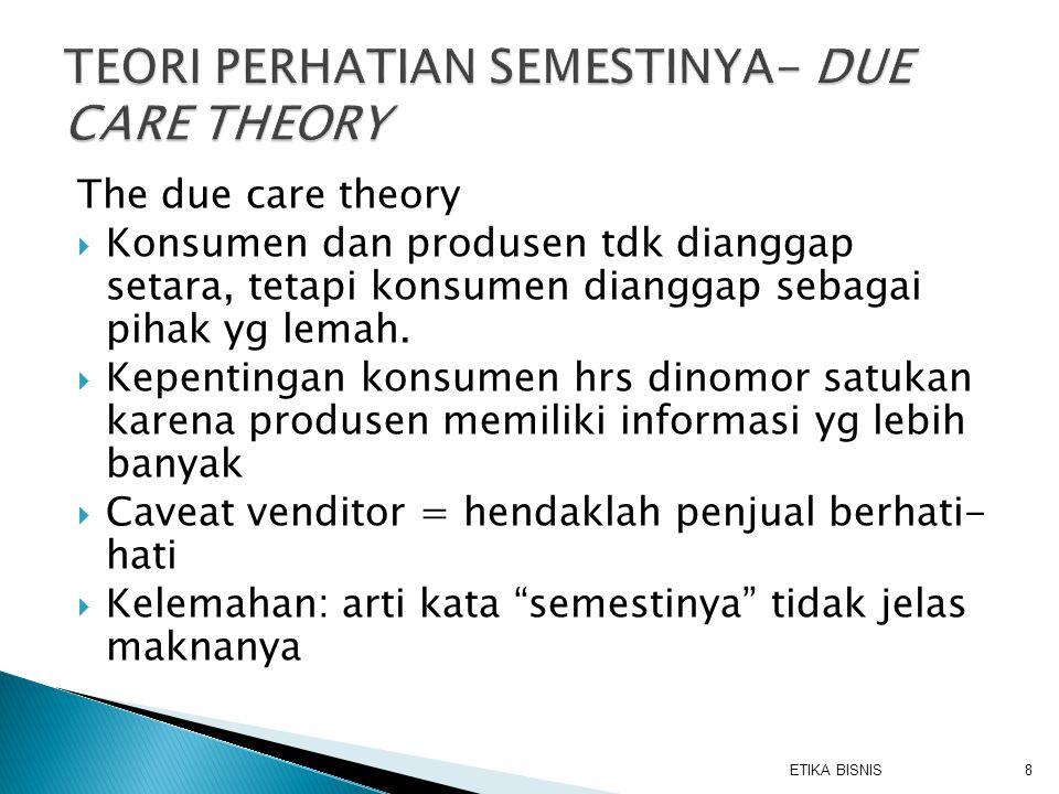 The due care theory  Konsumen dan produsen tdk dianggap setara, tetapi konsumen dianggap sebagai pihak yg lemah.  Kepentingan konsumen hrs dinomor s