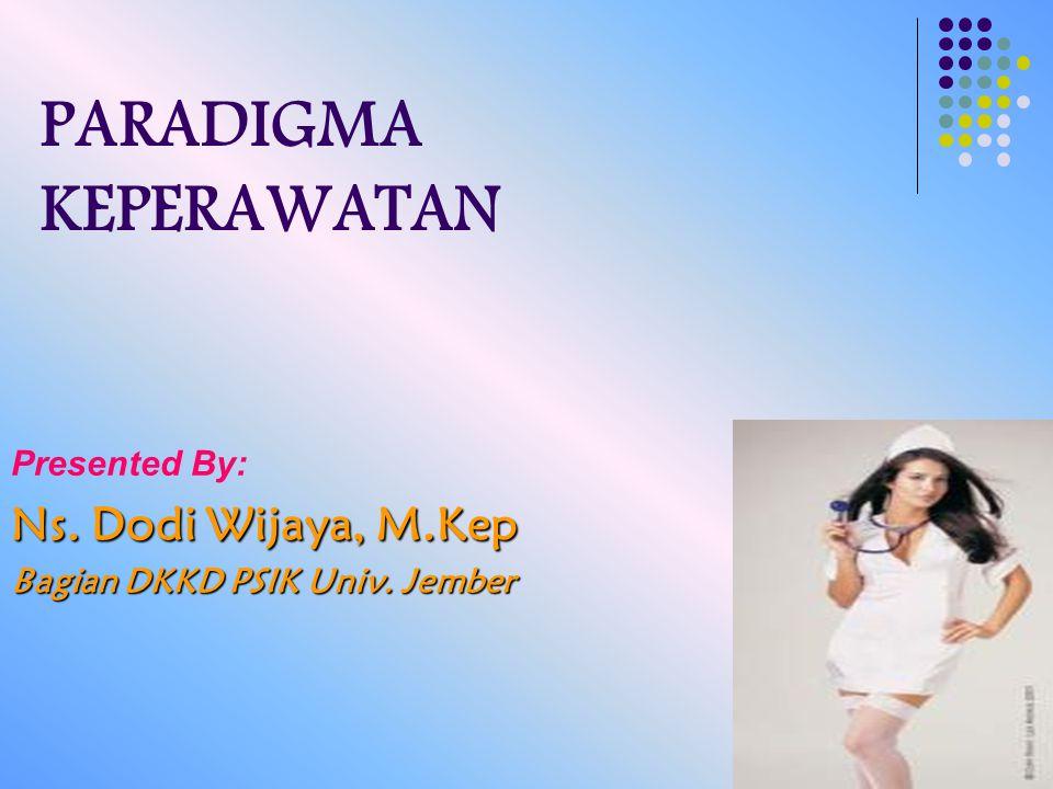 PARADIGMA KEPERAWATAN Presented By: Ns. Dodi Wijaya, M.Kep Bagian DKKD PSIK Univ. Jember
