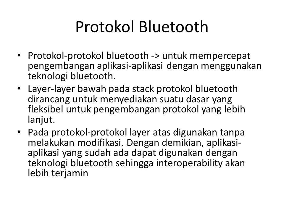 Protokol Bluetooth Protokol-protokol bluetooth -> untuk mempercepat pengembangan aplikasi-aplikasi dengan menggunakan teknologi bluetooth.