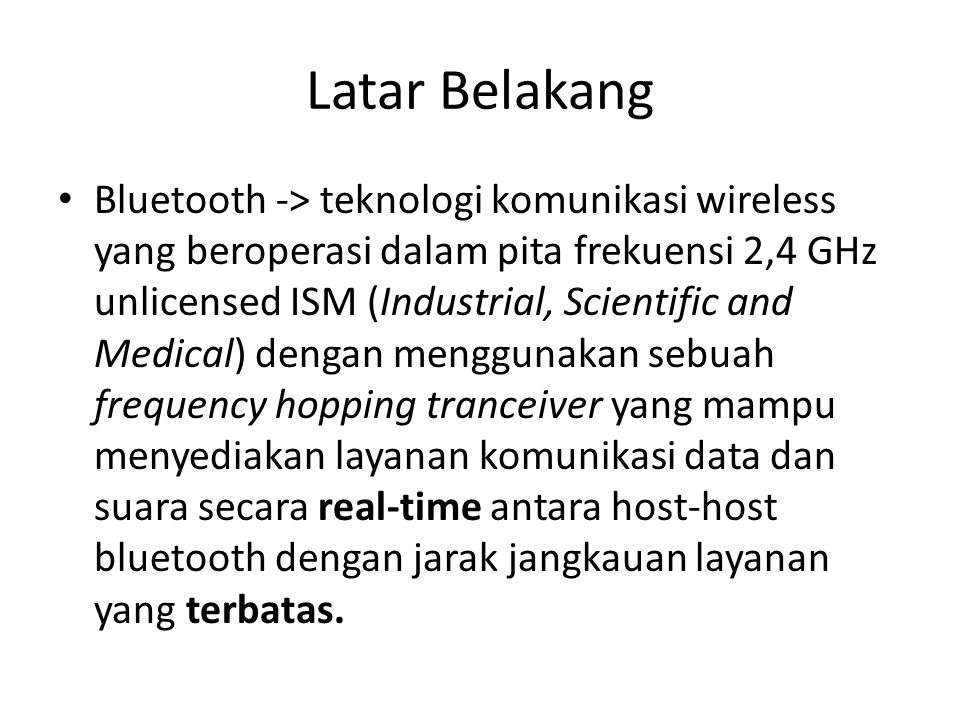 Latar Belakang Bluetooth -> teknologi komunikasi wireless yang beroperasi dalam pita frekuensi 2,4 GHz unlicensed ISM (Industrial, Scientific and Medi