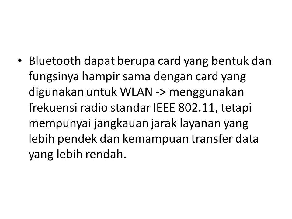 Bluetooth dapat berupa card yang bentuk dan fungsinya hampir sama dengan card yang digunakan untuk WLAN -> menggunakan frekuensi radio standar IEEE 80
