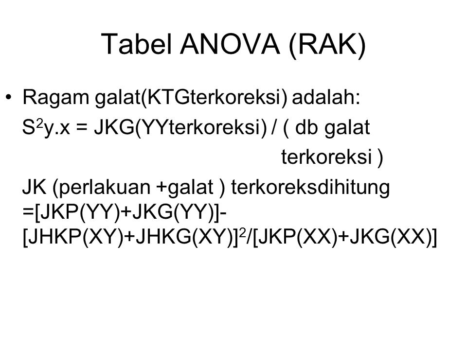 Tabel ANOVA (RAK) Ragam galat(KTGterkoreksi) adalah: S 2 y.x = JKG(YYterkoreksi) / ( db galat terkoreksi ) JK (perlakuan +galat ) terkoreksdihitung =[JKP(YY)+JKG(YY)]- [JHKP(XY)+JHKG(XY)] 2 /[JKP(XX)+JKG(XX)]