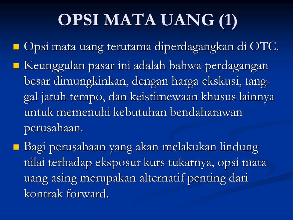 OPSI MATA UANG (1) Opsi mata uang terutama diperdagangkan di OTC. Opsi mata uang terutama diperdagangkan di OTC. Keunggulan pasar ini adalah bahwa per