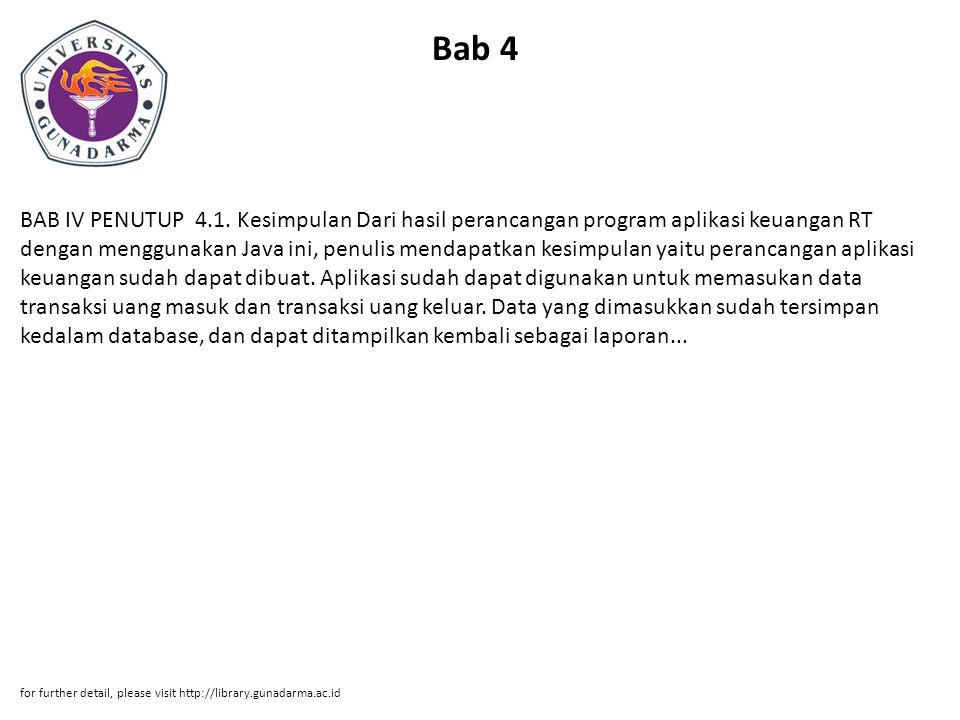 Bab 4 BAB IV PENUTUP 4.1. Kesimpulan Dari hasil perancangan program aplikasi keuangan RT dengan menggunakan Java ini, penulis mendapatkan kesimpulan y