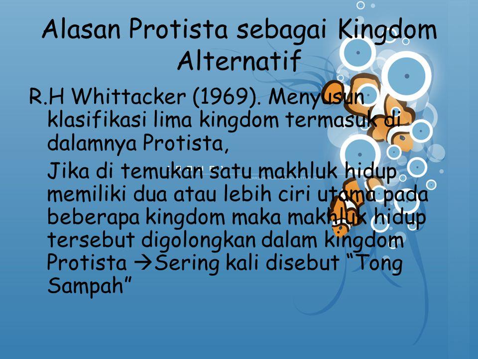 Alasan Protista sebagai Kingdom Alternatif R.H Whittacker (1969). Menyusun klasifikasi lima kingdom termasuk di dalamnya Protista, Jika di temukan sat
