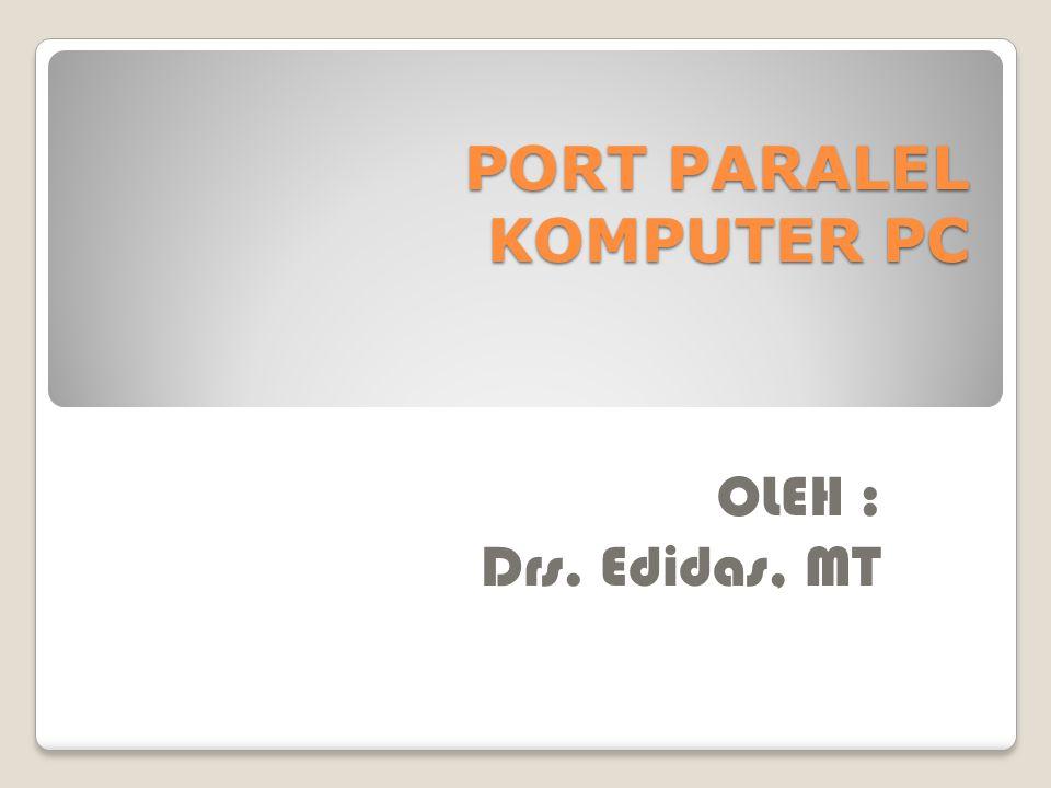 PORT PARALEL KOMPUTER PC OLEH : Drs. Edidas, MT