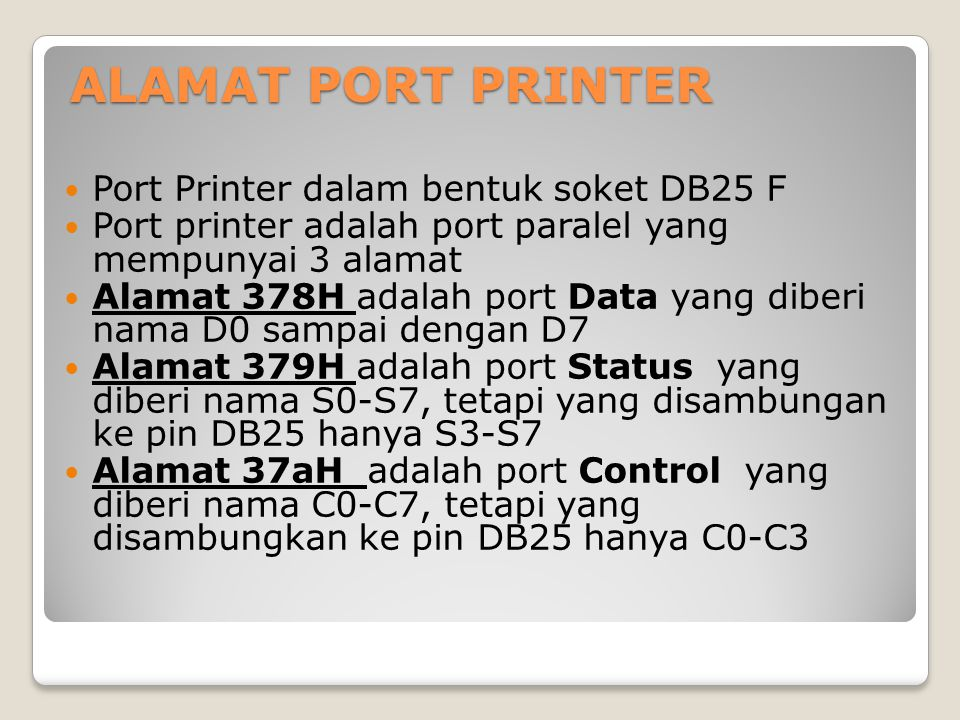 ALAMAT PORT PRINTER Port Printer dalam bentuk soket DB25 F Port printer adalah port paralel yang mempunyai 3 alamat Alamat 378H adalah port Data yang diberi nama D0 sampai dengan D7 Alamat 379H adalah port Status yang diberi nama S0-S7, tetapi yang disambungan ke pin DB25 hanya S3-S7 Alamat 37aH adalah port Control yang diberi nama C0-C7, tetapi yang disambungkan ke pin DB25 hanya C0-C3