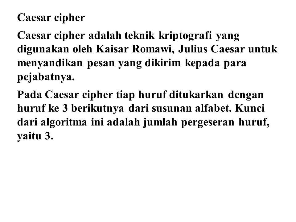 Caesar cipher Caesar cipher adalah teknik kriptografi yang digunakan oleh Kaisar Romawi, Julius Caesar untuk menyandikan pesan yang dikirim kepada para pejabatnya.