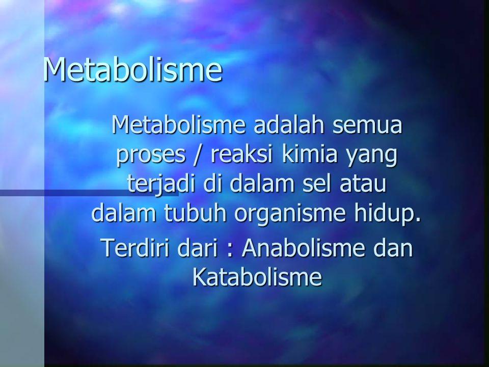 Metabolisme Metabolisme adalah semua proses / reaksi kimia yang terjadi di dalam sel atau dalam tubuh organisme hidup. Terdiri dari : Anabolisme dan K