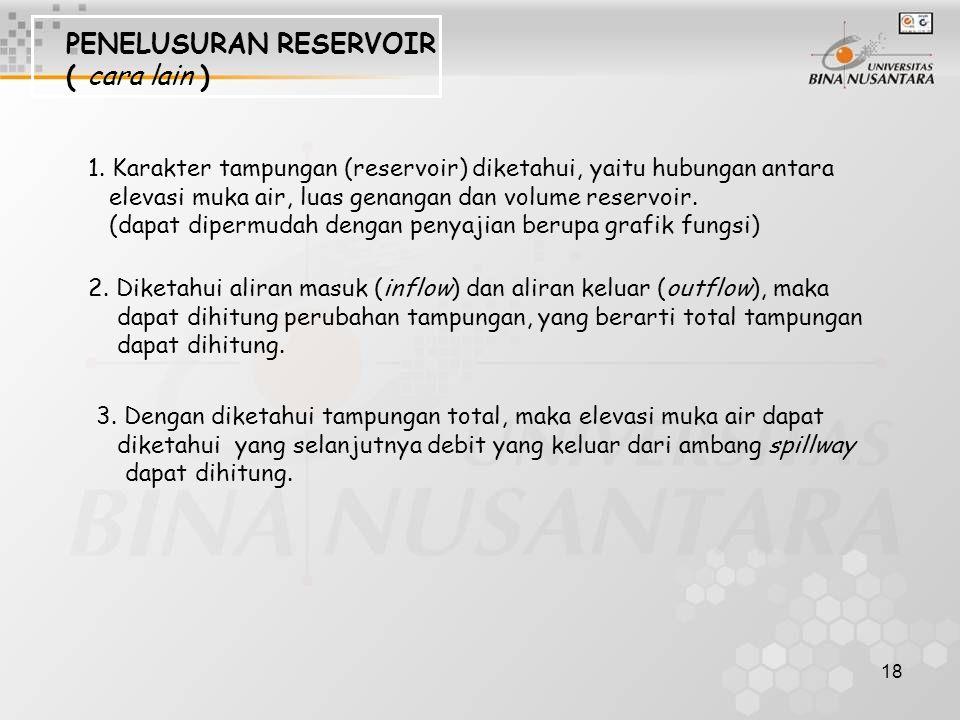 18 PENELUSURAN RESERVOIR ( cara lain ) 1. Karakter tampungan (reservoir) diketahui, yaitu hubungan antara elevasi muka air, luas genangan dan volume r