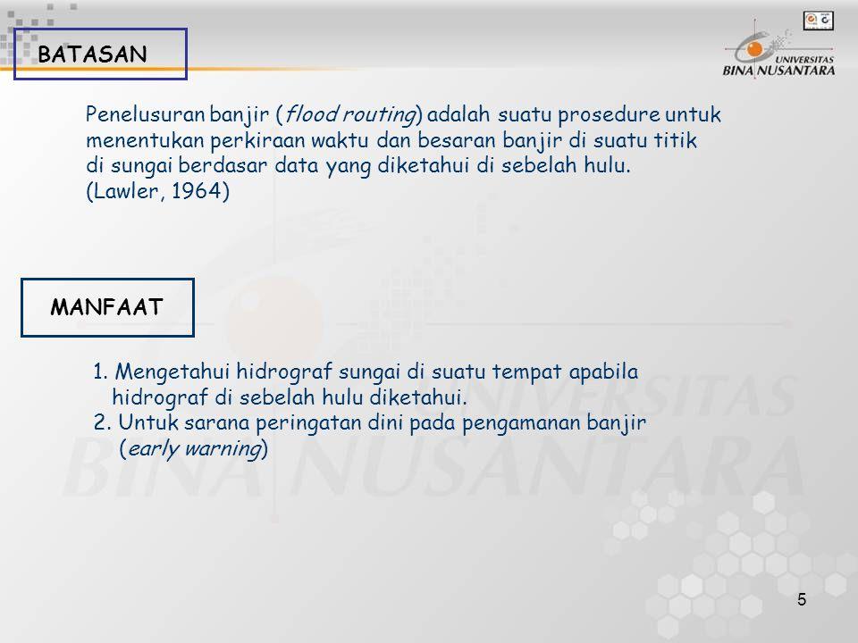 5 BATASAN Penelusuran banjir (flood routing) adalah suatu prosedure untuk menentukan perkiraan waktu dan besaran banjir di suatu titik di sungai berda