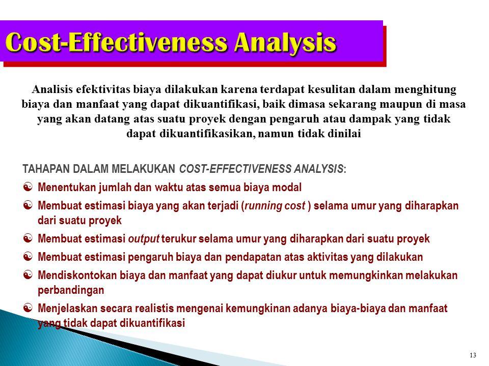 12 Cost Benefit Analysis Metode cost benefit analysis (CBA) atau benefit cost ratio merupakan cara mengevaluasi suatu proyek dengan membandingkan nilai sekarang (present value) dari seluruh manfaat/ keuntungan yang diperoleh dengan nilai sekarang dari seluruh biaya proyek tersebut LANGKAH DALAM MELAKUKAN COST BENEFIT ANALYSIS:  Memutuskan biaya dan manfaat apa saja yang akan dimasukkan  Mengukur dan mengevaluasi biaya dan manfaat  Timing dan aliran biaya dan manfaat