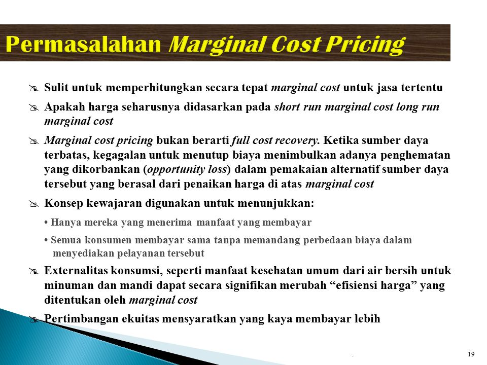 18 Marginal Cost Pricing Marginal Cost Pricing yaitu tarif yang dipungut seharusnya sama dengan biaya untuk melayani konsumen tambahan (cost of serving the marginal consumer), dan mengacu pada harga pasar yang paling efisien (economically efficient price) Penggunakan marginal cost pricing setidaknya harus memperhitungkan:  Biaya operasi Variabel (variable operating cost)  Semi variable overhead cost seperti biaya modal atas aktiva yang digunakan untuk memberikan pelayanan  Biaya penggantian atas aset modal yang digunakan dalam penyediaan pelayanan  Biaya penambahan aset modal yang digunakan untuk memenuhi tambahan permintaan