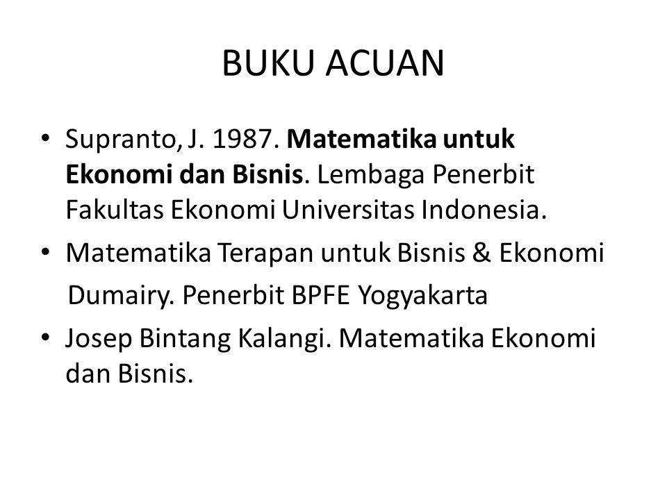 BUKU ACUAN Supranto, J. 1987. Matematika untuk Ekonomi dan Bisnis. Lembaga Penerbit Fakultas Ekonomi Universitas Indonesia. Matematika Terapan untuk B