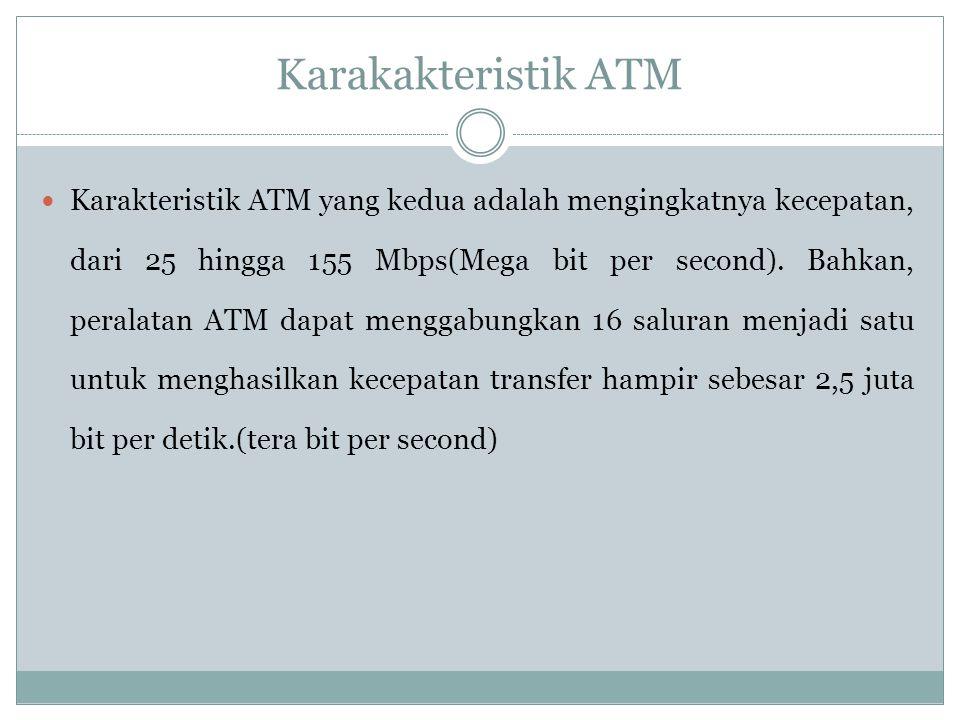 Karakakteristik ATM Teknologi ATM menawarkan dua karakteristik yang memperbaiki tingkat kecepatan transfer data Pertama, besarnya paket yang dikomunikasikan menjadi lebih kecil jika dibandingkan dengan protokol-protokol untuk sistem telepon, sehingga memungkinkan paket-paket dari pengguna yang berbeda yang melewati jaringan pada waktu yang bersamaan dapat dikelompokkan secara merata
