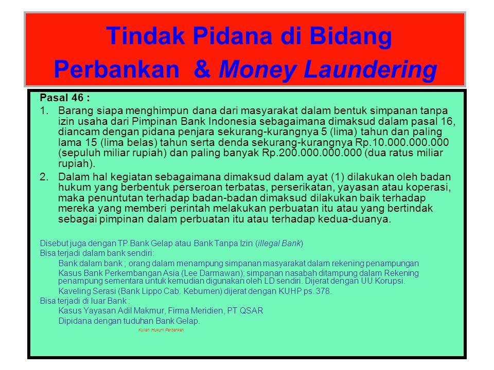 Tindak Pidana di Bidang Perbankan & Money Laundering Pasal 47 : 1.Barang siapa tanpa membawa perintah tertulis atau izin dari Pimpinan Bank Indonesia sebagaimana dimaksud dalam pasal 41, Pasal 41A, dan Pasal 42, dengan sengaja memaksa bank atau Pihak Terafiliasi untuk memberikan keterangan sebagaimana dimaksud dalam pasal 40, diancam dengan pidana penjara sekurang-kurangnya 2 (dua) tahun dan paling lama 4 (empat) tahun serta denda sekurang-kurangnya Rp.10.000.000.000 (sepuluh miliar rupiah) dan paling banyak Rp.200.000.000.000 (dua ratus miliar rupiah) 2.Anggota dewan komisaris, direksi, pegawai bank atau Pihak Terafiliasi lainnya yang dengan sengaja memberikan keterangan yang wajib dirahasiakan menurut pasal 40, diancam dengan pidana penjara sekurang-kurangnya 2 (dua) tahun dan paling lama 4 (empat) tahun serta denda sekurang-kurangnya Rp.4.000.000.000,00 (empat miliar rupiah) dan paling banyak Rp.8.000.000.000,- (delapan miliar rupiah).