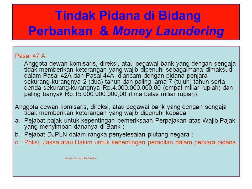Tindak Pidana di Bidang Perbankan & Money Laundering Pasal 48 : 1.Anggota dewan komisaris, direksi, atau pegawai bank yang dengan sengaja tidak memberikan keterangan yang wajib dipenuhi sebagaimana dimaksud dalam Pasal 30 ayat (1) dan ayat (2) dan Pasal 34 (1) dan ayat (2), diancam dengan pidana penjara sekurang-kurangnya 2 (dua) tahun dan paling lama 10 (sepuluh) tahun serta denda sekurang-kurangnya Rp.5.000.000.000 (lima miliar rupiah) dan paling banyak Rp.100.000.000.000 (seratus miliar rupiah).