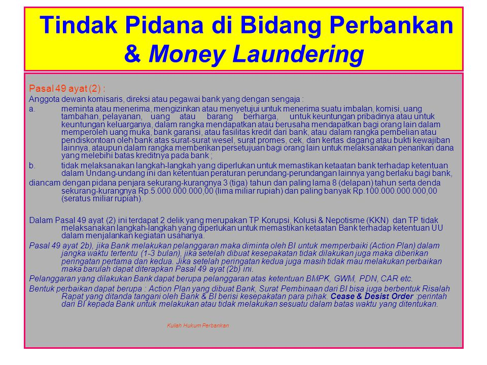 Tindak Pidana di Bidang Perbankan & Money Laundering Pasal 50 : Pihak Terafiliasi yang dengan sengaja tidak melaksanakan langkah- langkah yang diperlukan untuk memastikan ketaatan bank terhadap ketentuan dalam Undang-undang ini dan peraturan perundangan- undangan lainnya yang berlaku bagi bank, diancam dengan pidana penjara sekurang-kurangnya 3 (tiga) tahun dan paling lama 8 (delapan ) tahun serta denda sekurang-kurangnya Rp.5.000.000.000,- (lima miliar rupiah) dan paling banyak Rp.100.000.000.000,- (seratus miliar rupiah).