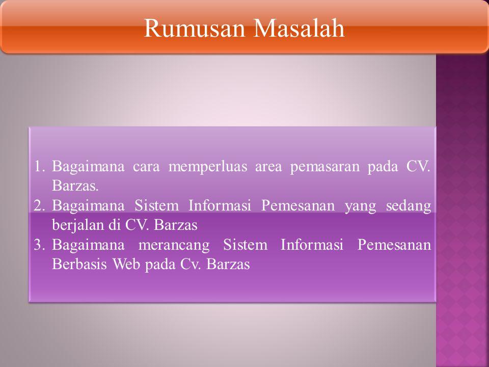 Rumusan Masalah 1.Bagaimana cara memperluas area pemasaran pada CV. Barzas. 2.Bagaimana Sistem Informasi Pemesanan yang sedang berjalan di CV. Barzas