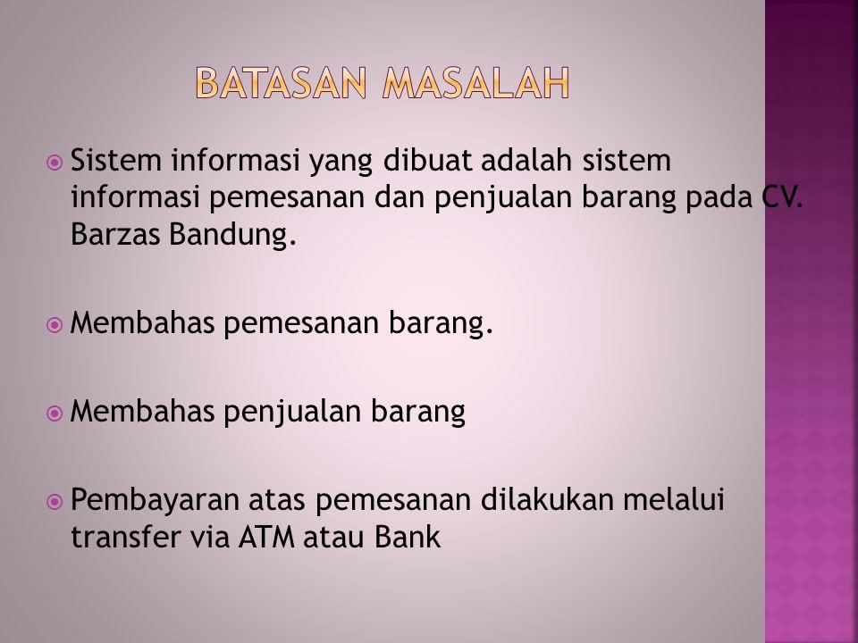 Sistem informasi yang dibuat adalah sistem informasi pemesanan dan penjualan barang pada CV. Barzas Bandung.  Membahas pemesanan barang.  Membahas