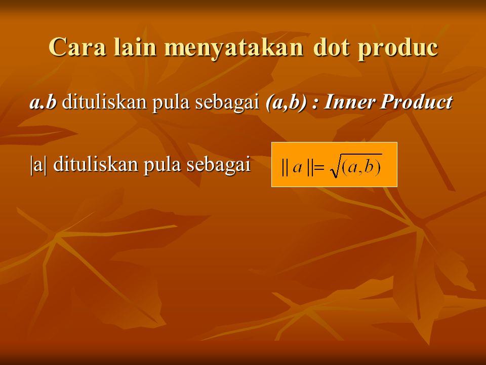 Cara lain menyatakan dot produc a.b dituliskan pula sebagai (a,b) : Inner Product |a| dituliskan pula sebagai