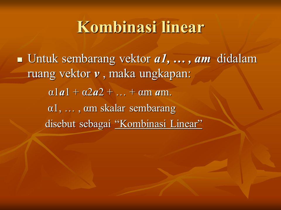 Ketergantungan Linear Jika kombinasi linear dari m buah vektor sama dengan vektor nol dan berlaku hanya untuk αi = 0 (i=1,2,…,m), maka m buah vektor tersebut dikatakan sebagai 'vektor-vektor bebas linear' Jika kombinasi linear dari m buah vektor sama dengan vektor nol dan berlaku hanya untuk αi = 0 (i=1,2,…,m), maka m buah vektor tersebut dikatakan sebagai 'vektor-vektor bebas linear' Jika sekurang-kurangnya terdapat satu α1=0, dimana kombinasi linear dari m buah vektor sama dengan vektor nol, maka m buah vektor tersebut dikatakan sebagai 'vektor-vektor bergantungan linear' Jika sekurang-kurangnya terdapat satu α1=0, dimana kombinasi linear dari m buah vektor sama dengan vektor nol, maka m buah vektor tersebut dikatakan sebagai 'vektor-vektor bergantungan linear' α1a1 + α2a2 + … + αm am = 0 α1a1 + α2a2 + … + αm am = 0 Berlaku untuk α1 = α2 = … = αm = 0 (vektor2 bebas linear) Berlaku untuk α1 = α2 = … = αm = 0 (vektor2 bebas linear) terdapat minimal satu α1≠0 (vektor2 tidak bebas linear)