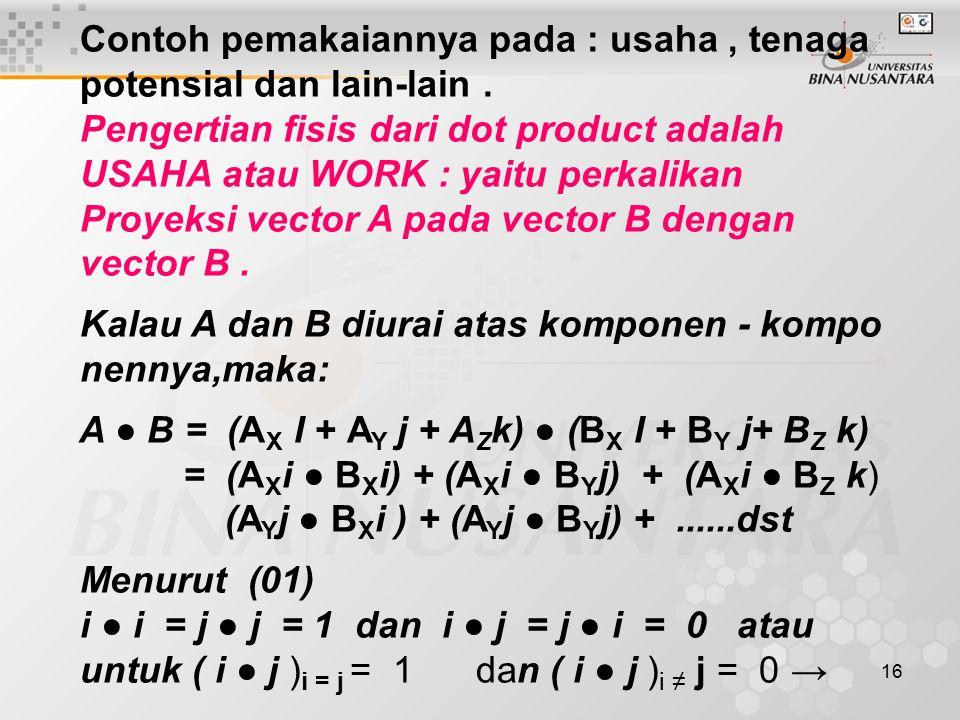 17 A ● B = A X B X + A Y B Y + A Z B Z ……………(02) Contoh 1 : A = 5i + 6j – 4k,B = -2i + 3j – k A.