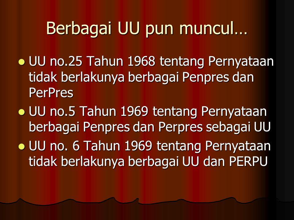 Berbagai UU pun muncul… UU no.25 Tahun 1968 tentang Pernyataan tidak berlakunya berbagai Penpres dan PerPres UU no.25 Tahun 1968 tentang Pernyataan ti