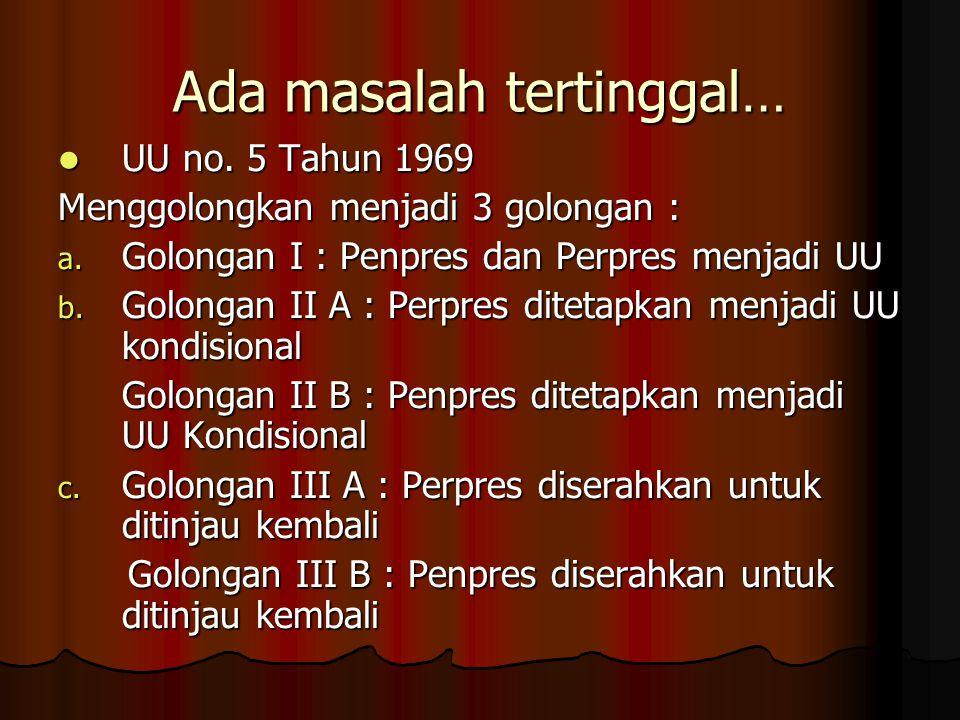 Ada masalah tertinggal… UU no. 5 Tahun 1969 UU no. 5 Tahun 1969 Menggolongkan menjadi 3 golongan : a. Golongan I : Penpres dan Perpres menjadi UU b. G