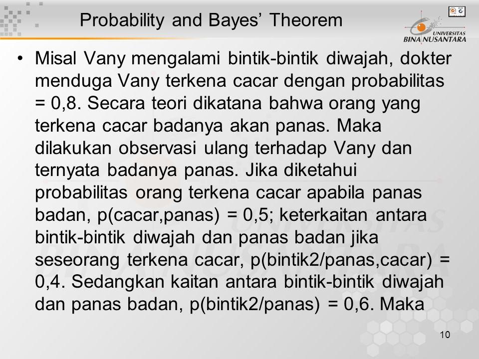 10 Probability and Bayes' Theorem Misal Vany mengalami bintik-bintik diwajah, dokter menduga Vany terkena cacar dengan probabilitas = 0,8.